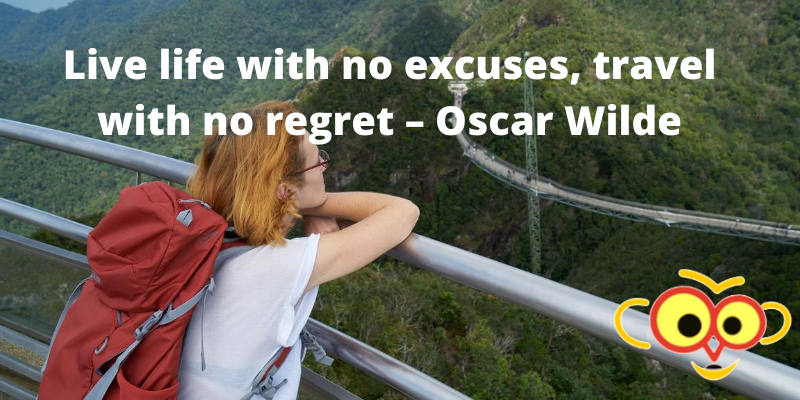 Live life with no excuses, travel with no regret – Oscar Wilde