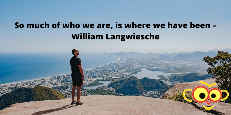 So much of who we are, is where we have been – William Langwiesche
