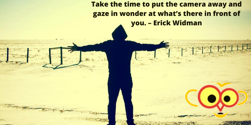 Take the time to put the camera away and gaze in wonder at what's there in front of you. – Erick Widman
