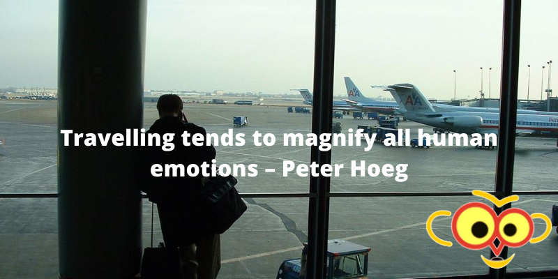 Travelling tends to magnify all human emotions – Peter Hoeg