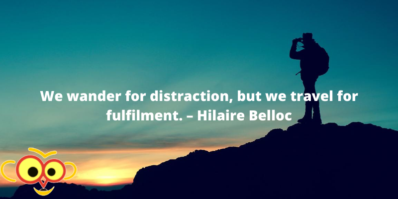 We wander for distraction, but we travel for fulfilment. – Hilaire Belloc