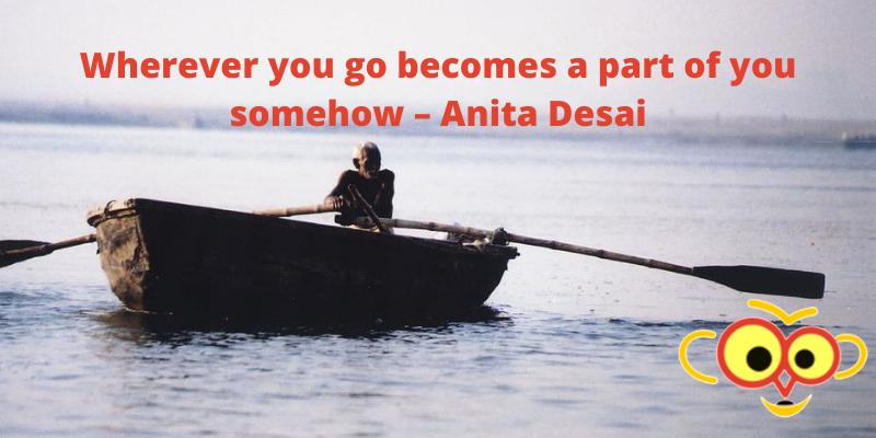 Wherever you go becomes a part of you somehow – Anita Desai