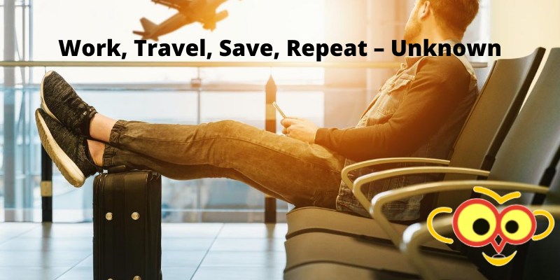 Work, Travel, Save, Repeat – Unknown