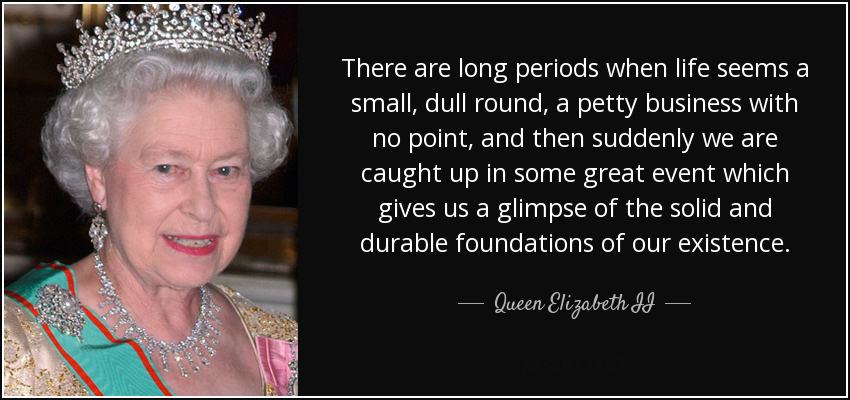quote-there-are-long-periods-when-life-seems-a-small-dull-round-a-petty-business-with-no-point-queen-elizabeth-ii-100-99-75