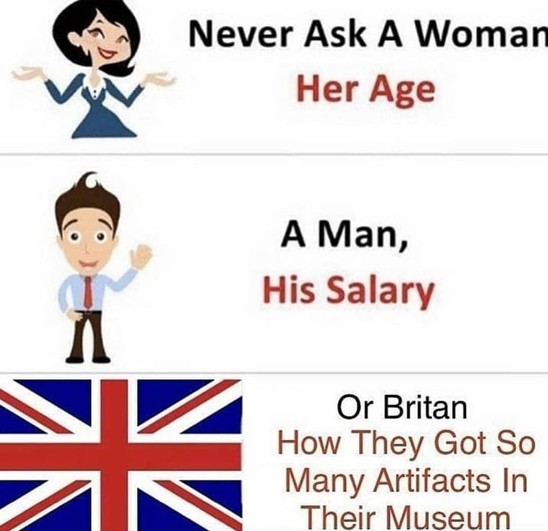 person-never-ask-woman-her-age-man-his-salary-or-britan-they-got-so-many-artifacts-their-museum